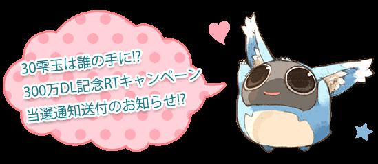 30雫玉は誰の手に!?300万DL記念RTキャンペーン当選通知送付のお知らせ!